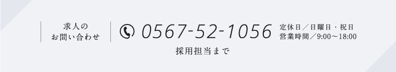 0567-52-1056 (日曜日・祝日定休/営業時間9:00~18:00)採用担当:内山まで